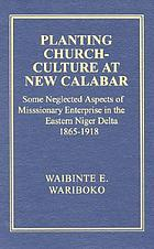 Planting church-culture at New Calabar : some neglected aspects of missionary enterprise in the eastern Niger Delta, 1865-1918