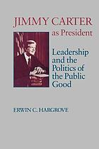 Jimmy Carter as president : leadership and the politics of the public good