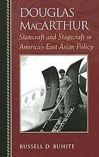 Douglas MacArthur : statecraft and stagecraft in America's East Asian policy