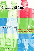 Creating GI Jane : sexuality and power in the Women's Army Corps during World War II