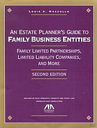 An estate planner's guide to family business entities : family limited partnerships, limited liability companies, and more