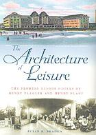 The architecture of leisure : the Florida resort hotels of Henry Flagler and Henry Plant