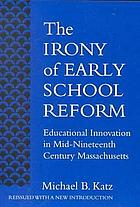 The irony of early school reform; educational innovation in mid-nineteenth century Massachusetts