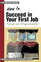 How to succeed in your first job : tips for new college graduates