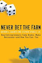 Never bet the farm : how entrepreneurs take risks, make decisions-- and how you can, too