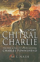 Chitral Charlie : the rise and fall of Major General Charles Townshend : the rise and swift fall of Major General Sir Charles Townshend KCB DSO