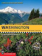 100 classic hikes in Washington : North Cascades, Olympics, Mount Rainer & South Cascades, Alpine Lakes, Glacier Peak