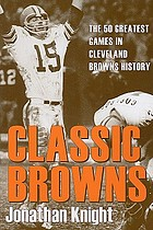 Classic Browns : the 50 greatest games in Cleveland Browns history