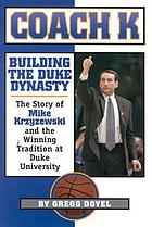 Coach K building the Duke dynasty : the story of Mike Krzyzewski and the winning tradition at Duke University