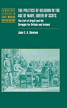 The politics of religion in the age of Mary, Queen of Scots : the Earl of Argyll and the struggle for Britain and Ireland