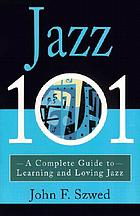 Jazz 101 : a complete guide to learning and loving jazz