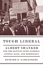 Tough liberal : Albert Shanker and the battles over schools, unions, race, and democracy