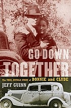 Go down together : the true, untold story of Bonnie and Clyde