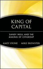 King of capital : Sandy Weill and the making of Citigroup