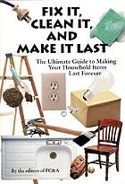 Fix it, clean it, and make it last : the ultimate guide to making your household items last forever