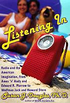 Listening in : radio and the American imagination : from Amos 'n' Andy and Edward R. Murrow to Wolfman Jack and Howard Stern