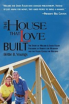 The house that love built : the story of Millard and Linda Fuller, founders of Habitat for Humanity and the Fuller Center for Housing