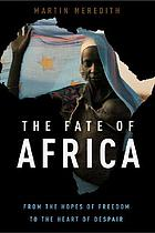 The fate of Africa : from the hopes of freedom to the heart of despair : a history of fifty years of independence