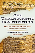 Our undemocratic constitution : where the constitution goes wrong (and how we the people can correct it)