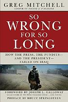 So wrong for so long : how the press, the pundits-- and the president-- failed on Iraq