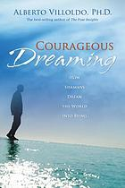 Courageous dreaming : how shamans dream the world into being