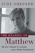 The meaning of Matthew : my son's murder in Laramie, and a world transformed