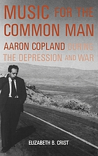 Music for the common man : Aaron Copland during the Depression and war Music for the common man : Aaron Copland during the Depression and the War