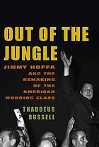 Out of the jungle : Jimmy Hoffa and the remaking of the American working class