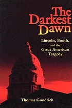 The darkest dawn Lincoln, Booth, and the great American tragedy