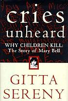 Cries unheard : why children kill : the story of Mary Bell