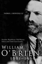 William O'Brien 1881-1968 : socialist, republican, Dáil deputy, editor, and trade union leader