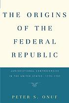 The origins of the federal republic : jurisdictional controversies in the United States, 1775-1787