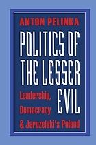 Politics of the lesser evil : leadership, democracy, & Jaruzelski's Poland