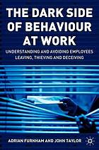 The dark side of behaviour at work : understanding and avoiding employees leaving, thieving, and deceiving