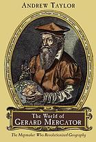 The world of Gerard Mercator : the mapmaker who revolutionized geography