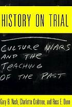 History on trialHistory on trial : culture wars and the teaching of the pastHistory on trial culture wars and the teaching of the past