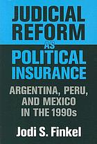 Judicial reform as political insurance Argentina, Peru, and Mexico in the 1990s