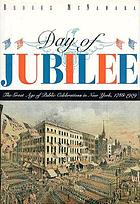 Day of jubilee : the great age of public celebrations in New York, 1788-1909 : illustrated from the collections of the Museum of the City of New York