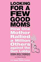 Looking for a few good moms : how one mother rallied a million others against the gun lobby
