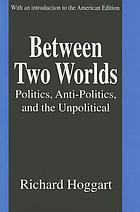 Between two worlds : politics, anti-politics, and the unpolitical