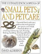 The ultimate encyclopedia of small pets and petcare : the essential family reference guide to caring for the most popular pet species and breeds, including small mammals, birds, herptiles, invertebrates, and fish