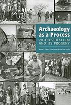 Archaeology as a process : processualism and its progeny