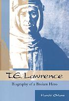 T.E. Lawrence : biography of a broken hero