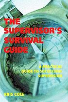 The supervisor's survival guide : the complete toolkit for the new team leader The supervisor's survival guide : a practical guide to successful supervision