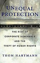 Unequal protection : the rise of corporate dominance and the theft of human rights