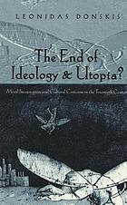 The end of ideology & utopia? : moral imagination and cultural criticism in the twentieth century