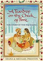 A teardrop on the cheek of time : the story of the Taj Mahal