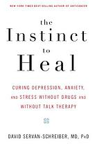 The instinct to heal : curing stress, anxiety, and depression without drugs and without talk therapy