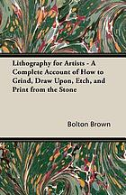 Lithography for artists; a complete account of how to grind, draw upon, etch, and print from the stone, together with instructions for making crayon, transferring, etc