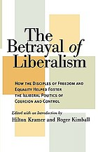 The betrayal of liberalism : how the disciples of freedom and equality helped foster the illiberal politics of coercion and control